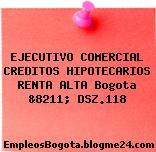 EJECUTIVO COMERCIAL CREDITOS HIPOTECARIOS RENTA ALTA Bogota &8211; DSZ.118