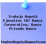 Trabajo Bogotá Ejecutivo (A) Banca Corporativa, Banco Privado Banca