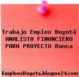 Trabajo Empleo Bogotá ANALISTA FINANCIERO PARA PROYECTO Banca