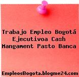 Trabajo Empleo Bogotá Ejecutivoa Cash Mangament Pasto Banca