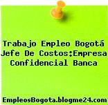 Trabajo Empleo Bogotá Jefe De Costos:Empresa Confidencial Banca