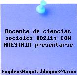 Docente de ciencias sociales &8211; CON MAESTRIA presentarse