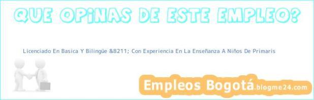 Licenciado En Basica Y Bilingüe &8211; Con Experiencia En La Enseñanza A Niños De Primaris