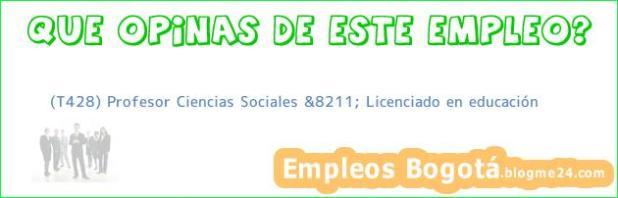 (T428) Profesor Ciencias Sociales &8211; Licenciado en educación