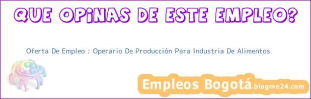 Oferta De Empleo : Operario De Producción Para Industria De Alimentos