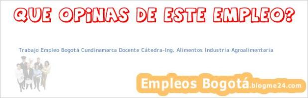 Trabajo Empleo Bogotá Cundinamarca Docente Cátedra:Ing. Alimentos Industria Agroalimentaria