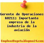 Gerente de Operaciones &8211; Importante empresa de la industria de la aviación