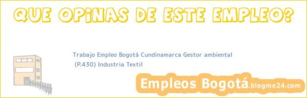 Trabajo Empleo Bogotá Cundinamarca Gestor ambiental   (P.430) Industria Textil