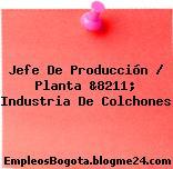 Jefe De Producción / Planta &8211; Industria De Colchones