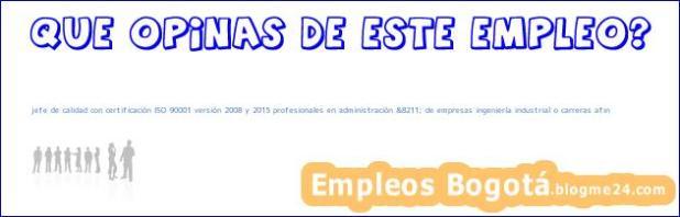 jefe de calidad con certificación ISO 90001 versión 2008 y 2015 profesionales en administración &8211; de empresas ingeniería industrial o carreras afin