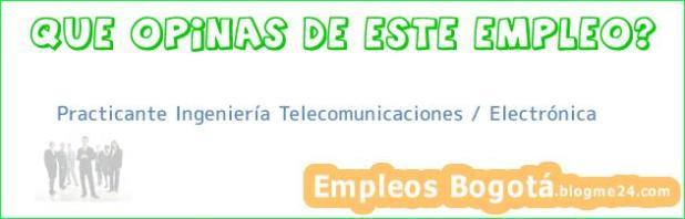 Practicante Ingeniería Telecomunicaciones / Electrónica
