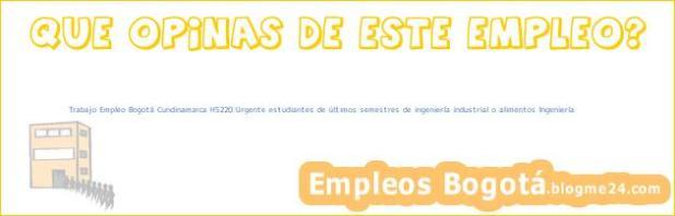 Trabajo Empleo Bogotá Cundinamarca HS220 Urgente estudiantes de últimos semestres de ingeniería industrial o alimentos Ingeniería