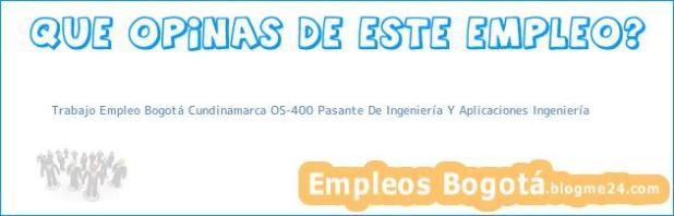 Trabajo Empleo Bogotá Cundinamarca OS-400 Pasante De Ingeniería Y Aplicaciones Ingeniería