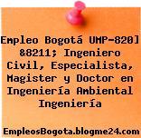 Empleo Bogotá UMP-820] &8211; Ingeniero Civil, Especialista, Magister y Doctor en Ingeniería Ambiental Ingeniería