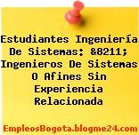Estudiantes Ingeniería De Sistemas: &8211; Ingenieros De Sistemas O Afines Sin Experiencia Relacionada