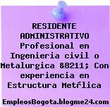 RESIDENTE ADMINISTRATIVO Profesional en Ingenieria civil o Metalurgica &8211; Con experiencia en Estructura Metàlica