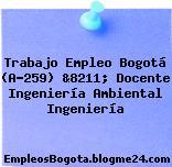 Trabajo Empleo Bogotá (A-259) &8211; Docente Ingeniería Ambiental Ingeniería