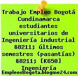 Trabajo Empleo Bogotá Cundinamarca estudiantes universitarios de Ingeniería industrial &8211; últimos semestres (pasantías) &8211; [K650] Ingeniería