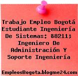 Trabajo Empleo Bogotá Estudiante Ingeniería De Sistemas: &8211; Ingeniero De Administración Y Soporte Ingeniería
