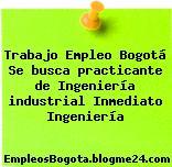 Trabajo Empleo Bogotá Se busca practicante de Ingeniería industrial Inmediato Ingeniería