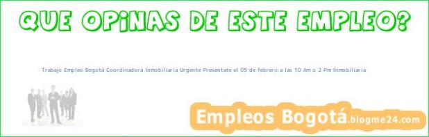 Trabajo Empleo Bogotá Coordinadora Inmobiliaria Urgente Presentate el 05 de febrero a las 10 Am o 2 Pm Inmobiliaria