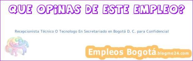 Recepcionista Técnico O Tecnologo En Secretariado en Bogotá D. C. para Confidencial