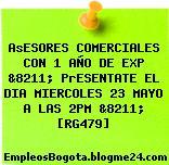 AsESORES COMERCIALES CON 1 AÑO DE EXP &8211; PrESENTATE EL DIA MIERCOLES 23 MAYO A LAS 2PM &8211; [RG479]