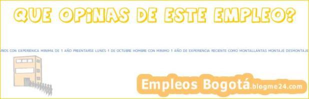 MONTALLANTAS SERVITECAS OPERARIOS CON EXPERIENICA MINIMA DE 1 AÑO PREENTARSE LUNES 1 DE OCTUBRE HOMBRE CON MINIMO 1 AÑO DE EXPERIENCIA RECIENTE COMO MONTALLANTAS MONTAJE DESMONTAJE y MANTENIMIENTO