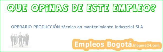 OPERARIO PRODUCCIÓN técnico en mantenimiento industrial SLA