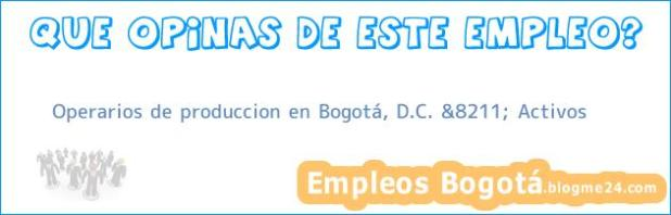 Operarios de produccion en Bogotá, D.C. &8211; Activos