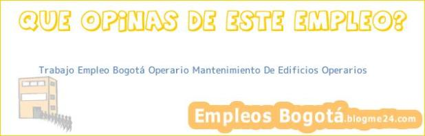 Trabajo Empleo Bogotá Operario Mantenimiento De Edificios Operarios