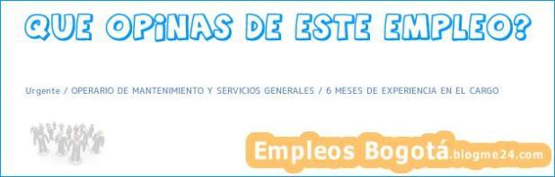 Urgente / OPERARIO DE MANTENIMIENTO Y SERVICIOS GENERALES / 6 MESES DE EXPERIENCIA EN EL CARGO