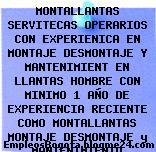 MONTALLANTAS SERVITECAS OPERARIOS CON EXPERIENICA EN MONTAJE DESMONTAJE Y MANTENIMIENT EN LLANTAS HOMBRE CON MINIMO 1 AÑO DE EXPERIENCIA RECIENTE COMO MONTALLANTAS MONTAJE DESMONTAJE y MANTENIMIENTO