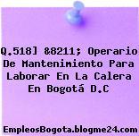 Q.518] &8211; Operario De Mantenimiento Para Laborar En La Calera En Bogotá D.C