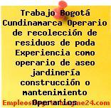 Trabajo Bogotá Cundinamarca Operario de recolección de residuos de poda Experiencia como operario de aseo jardinería construcción o mantenimiento Operarios
