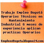Trabajo Empleo Bogotá Operarios Técnicos en Mantenimiento Industrial 6 meses de experiencia aplican practicas Operarios