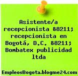 Asistente/a recepcionista &8211; recepcionista en Bogotá, D.C. &8211; Bombatex publicidad ltda