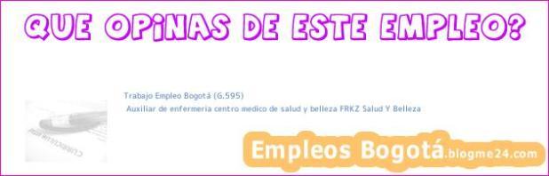 Trabajo Empleo Bogotá (G.595) | Auxiliar de enfermeria centro medico de salud y belleza FRKZ Salud Y Belleza
