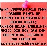 GrAN CONVOCATORIA PARA LABORAR FINES DE SEMANA EN ALMACENES DE CADENA &8211; CoNTRATACION INMEDIATA UNICO DIA HOY 2PM CON DOCUMENTOS PREGUNTA POR LAURA AR