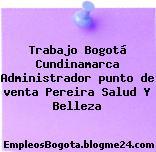 Trabajo Bogotá Cundinamarca Administrador punto de venta Pereira Salud Y Belleza