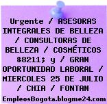 Urgente / ASESORAS INTEGRALES DE BELLEZA / CONSULTORAS DE BELLEZA / COSMÉTICOS &8211; y / GRAN OPORTUNIDAD LABORAL / MIERCOLES 25 DE JULIO / CHIA / FONTAN