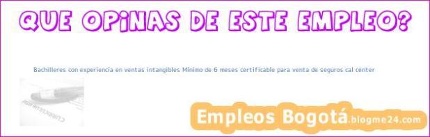 Bachilleres con experiencia en ventas intangibles Mínimo de 6 meses certificable para venta de seguros cal center