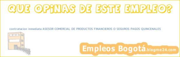 contratacion inmediata ASESOR COMERCIAL DE PRODUCTOS FINANCIEROS O SEGUROS PAGOS QUINCENALES