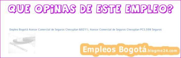 Empleo Bogotá Asesor Comercial de Seguros Chevyplan &8211; Asesor Comercial de Seguros Chevyplan PCS.598 Seguros