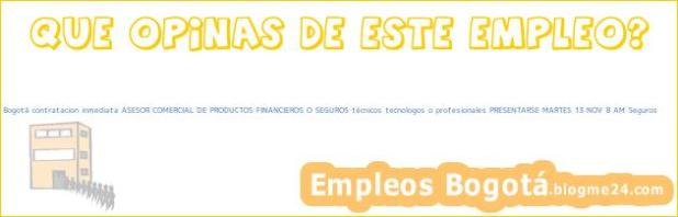 Empleo Bogotá contratacion inmediata ASESOR COMERCIAL DE PRODUCTOS FINANCIEROS O SEGUROS técnicos tecnologos o profesionales PRESENTARSE MARTES 13 NOV 8 AM Seguros