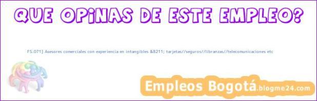 FS.071] Asesores comerciales con experiencia en intangibles &8211; tarjetas//seguros//libranzas//telecomunicaciones etc