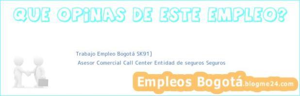 Trabajo Empleo Bogotá SK91] | Asesor Comercial Call Center Entidad de seguros Seguros