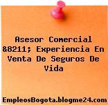 Asesor Comercial &8211; Experiencia En Venta De Seguros De Vida