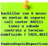 bachiller con 6 meses en ventas de seguros call center &8211; Lunes a sabado contrato a termino indefinido | [HZU.483]