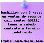 bachiller con 6 meses en ventas de seguros call center &8211; Lunes a sabado contrato a termino indefinido